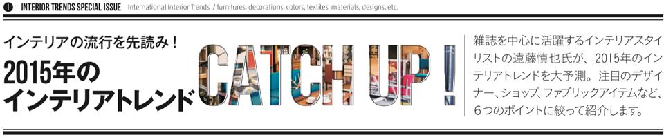 2015年のインテリアトレンド CATCH UP!!雑誌を中心に活躍するインテリアスタイリストの遠藤慎也氏が、2015年のインテリアトレンドを大予測。注目のデザイナー、ショップ、ファブリックアイテムなど、6つのポイントに絞って紹介します
