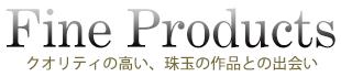 Fine Products〜クオリティの高い、珠玉の作品との出会い