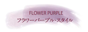 FLOWER PURPLE フラワーパープル・スタイル