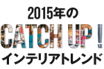 2015年のインテリアトレンド CATCH UP!!